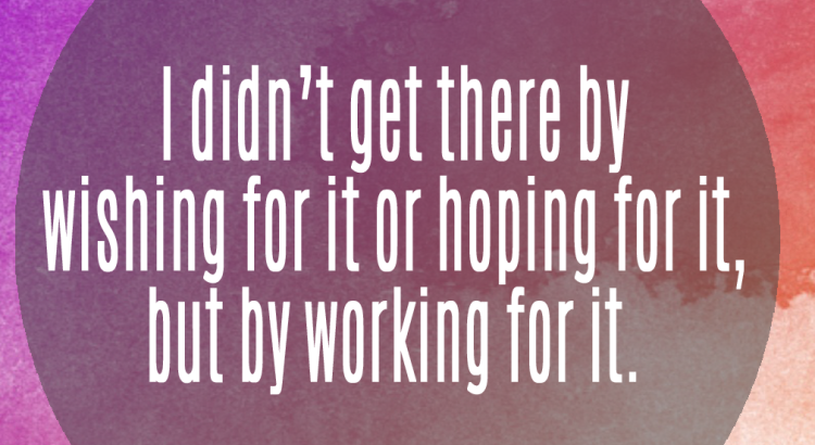 I didn't get there by wishing for it or hoping for it but by working for it