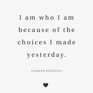 I am who I am because of the choices I made yesterday.