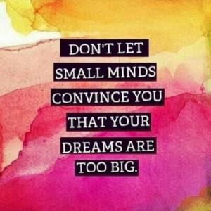 Don't let small minds convince you that your dream is too big.