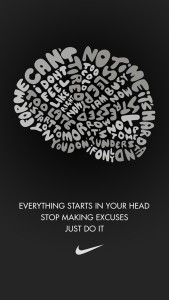Everything starts in your head. Stop making excuses and just do it!
